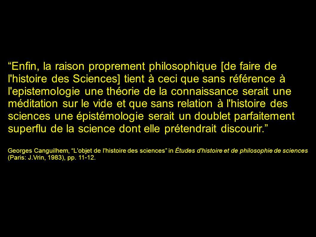 """""""Enfin, la raison proprement philosophique [de faire de l'histoire des Sciences] tient à ceci que sans référence à l'epistemologie une théorie de la c"""