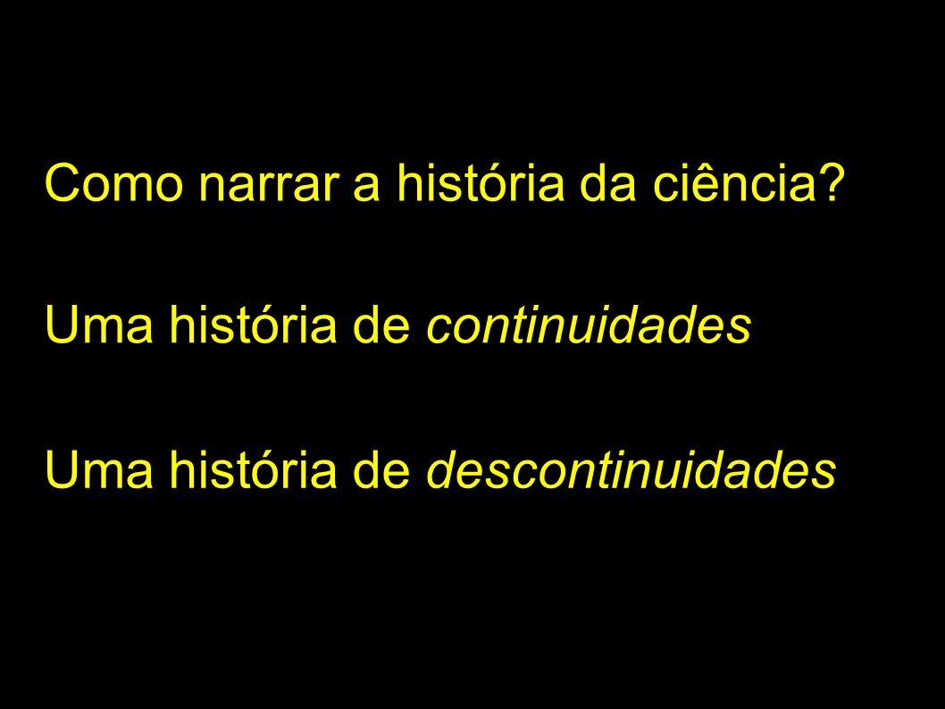 Como narrar a história da ciência? Uma história de continuidades Uma história de descontinuidades