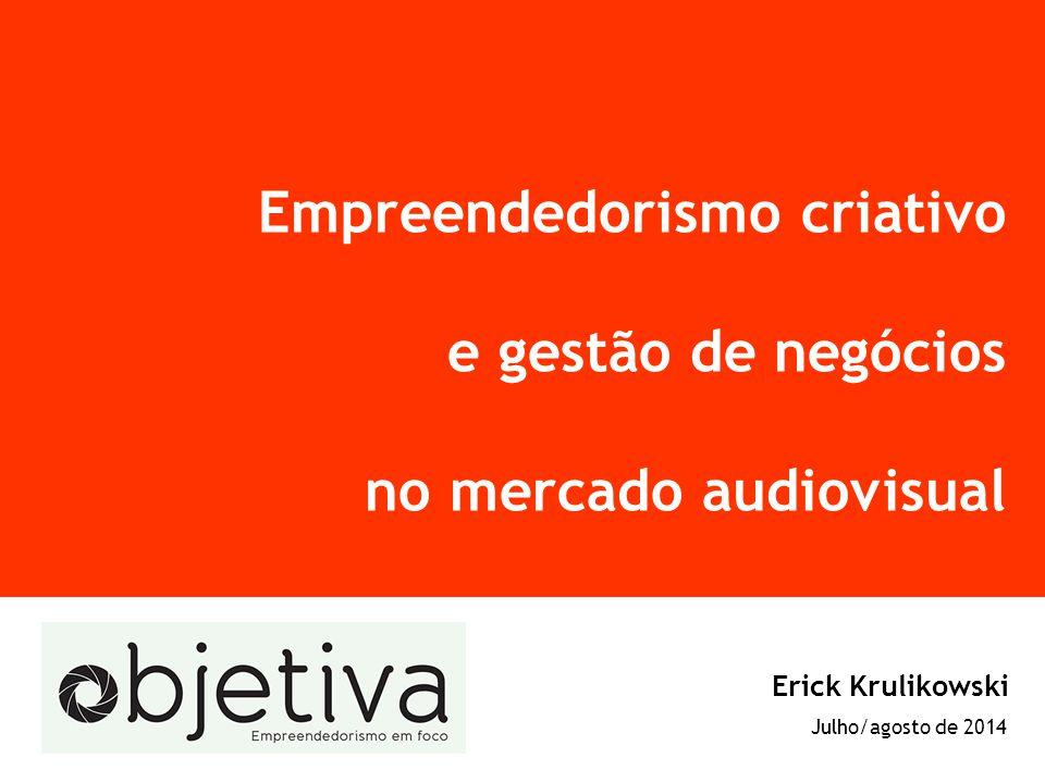 Empreendedorismo criativo e gestão de negócios no mercado audiovisual Erick Krulikowski Julho/agosto de 2014