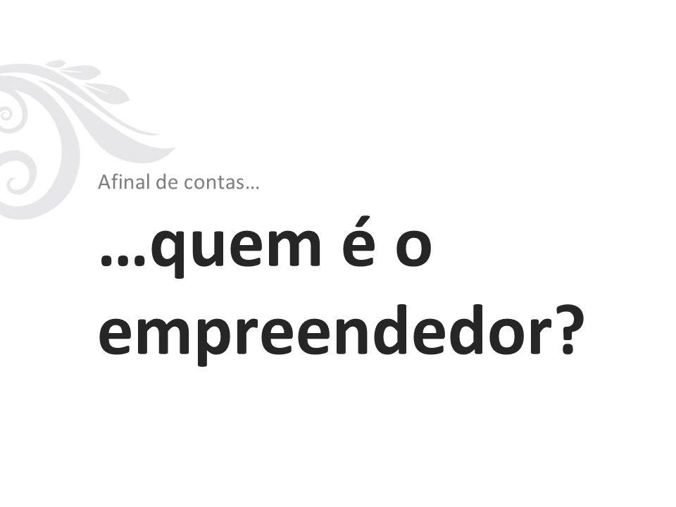 Afinal de contas… …quem é o empreendedor?