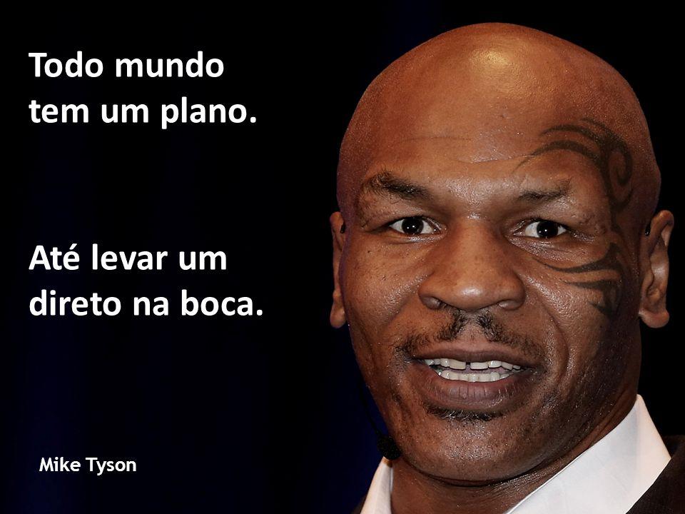 Até levar um direto na boca. Mike Tyson Todo mundo tem um plano.