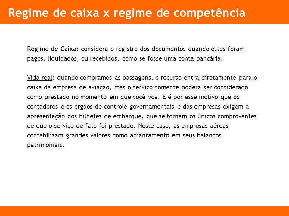 Regime de caixa x regime de competência Regime de Caixa: considera o registro dos documentos quando estes foram pagos, liquidados, ou recebidos, como se fosse uma conta bancária.