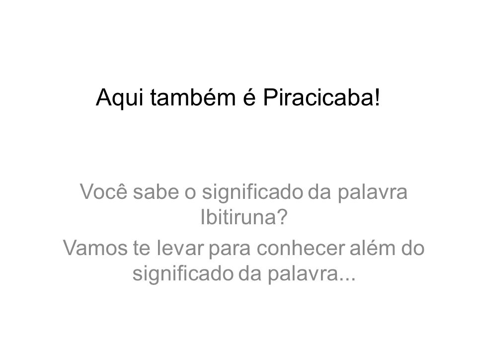 Aqui também é Piracicaba.Você sabe o significado da palavra Ibitiruna.