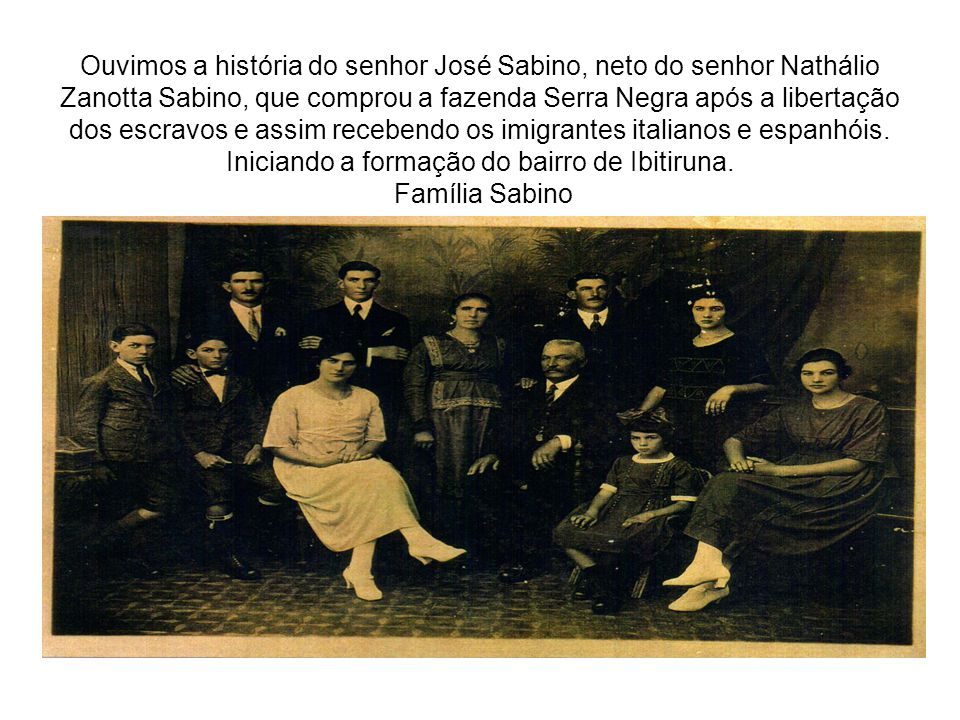 Ouvimos a história do senhor José Sabino, neto do senhor Nathálio Zanotta Sabino, que comprou a fazenda Serra Negra após a libertação dos escravos e assim recebendo os imigrantes italianos e espanhóis.