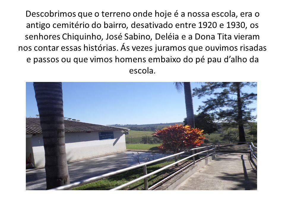Descobrimos que o terreno onde hoje é a nossa escola, era o antigo cemitério do bairro, desativado entre 1920 e 1930, os senhores Chiquinho, José Sabino, Deléia e a Dona Tita vieram nos contar essas histórias.
