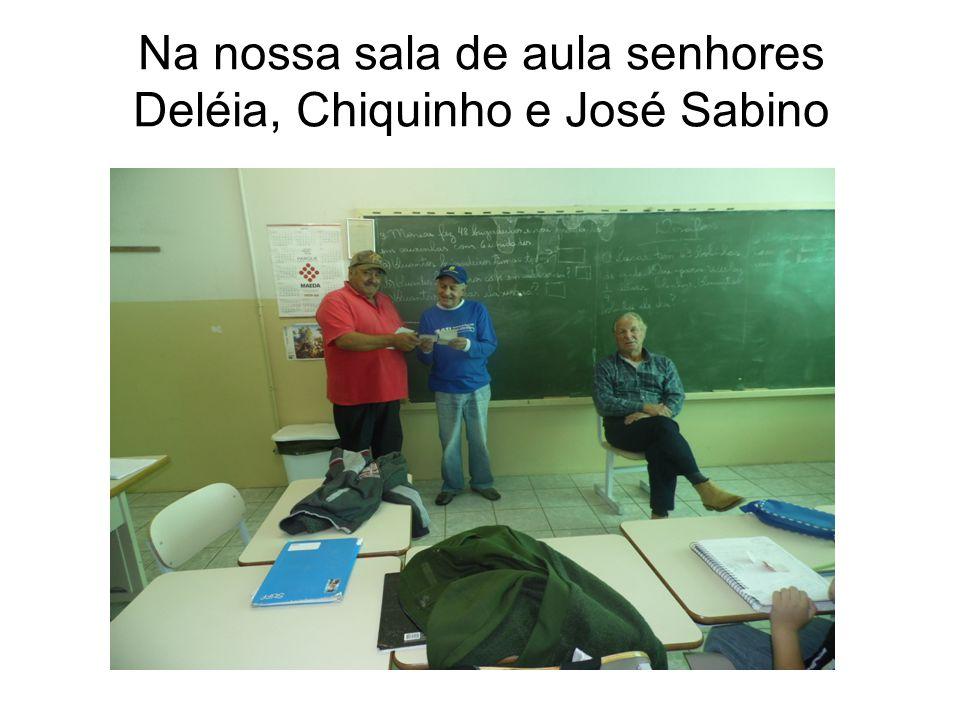 Na nossa sala de aula senhores Deléia, Chiquinho e José Sabino