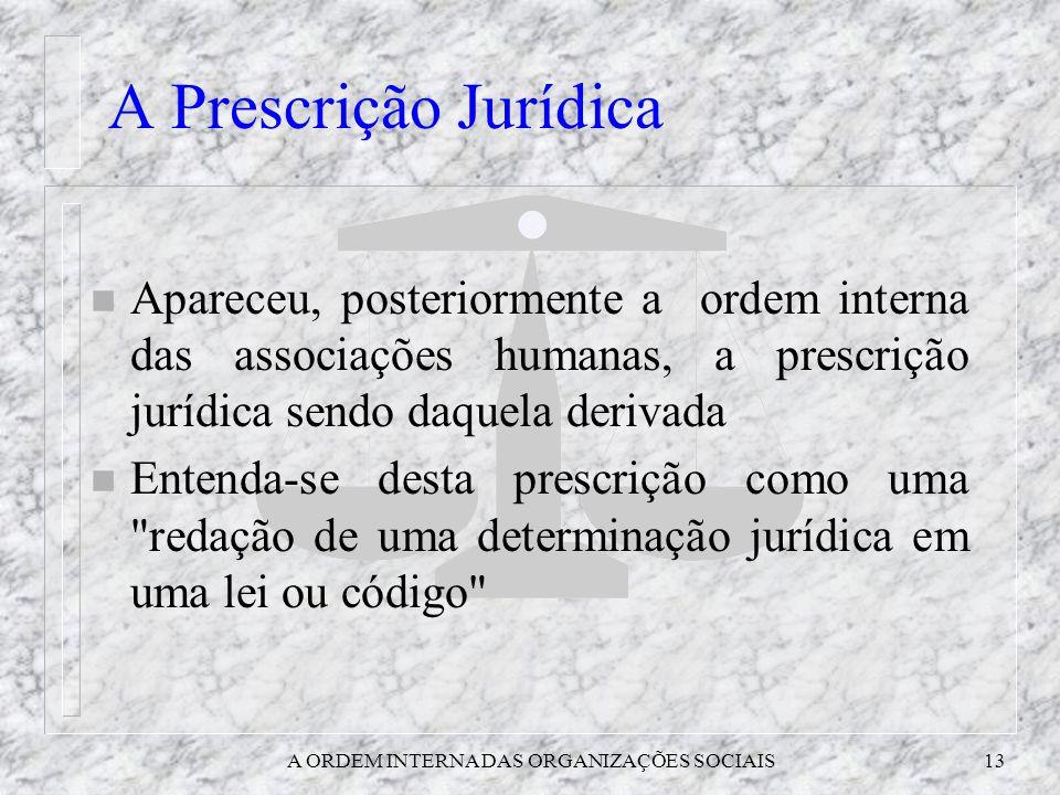 A ORDEM INTERNA DAS ORGANIZAÇÕES SOCIAIS13 A Prescrição Jurídica n Apareceu, posteriormente a ordem interna das associações humanas, a prescrição jurí