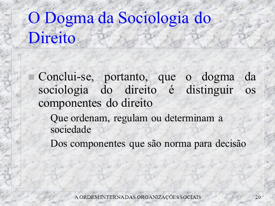 A ORDEM INTERNA DAS ORGANIZAÇÕES SOCIAIS20 O Dogma da Sociologia do Direito n Conclui-se, portanto, que o dogma da sociologia do direito é distinguir