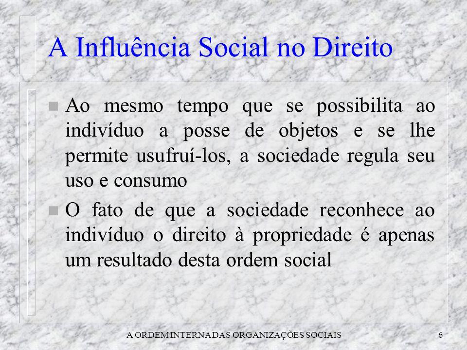 A ORDEM INTERNA DAS ORGANIZAÇÕES SOCIAIS6 A Influência Social no Direito n Ao mesmo tempo que se possibilita ao indivíduo a posse de objetos e se lhe