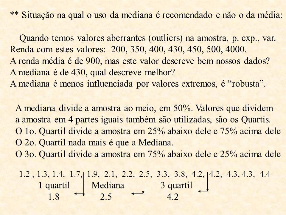** Situação na qual o uso da mediana é recomendado e não o da média: Quando temos valores aberrantes (outliers) na amostra, p. exp., var. Renda com es