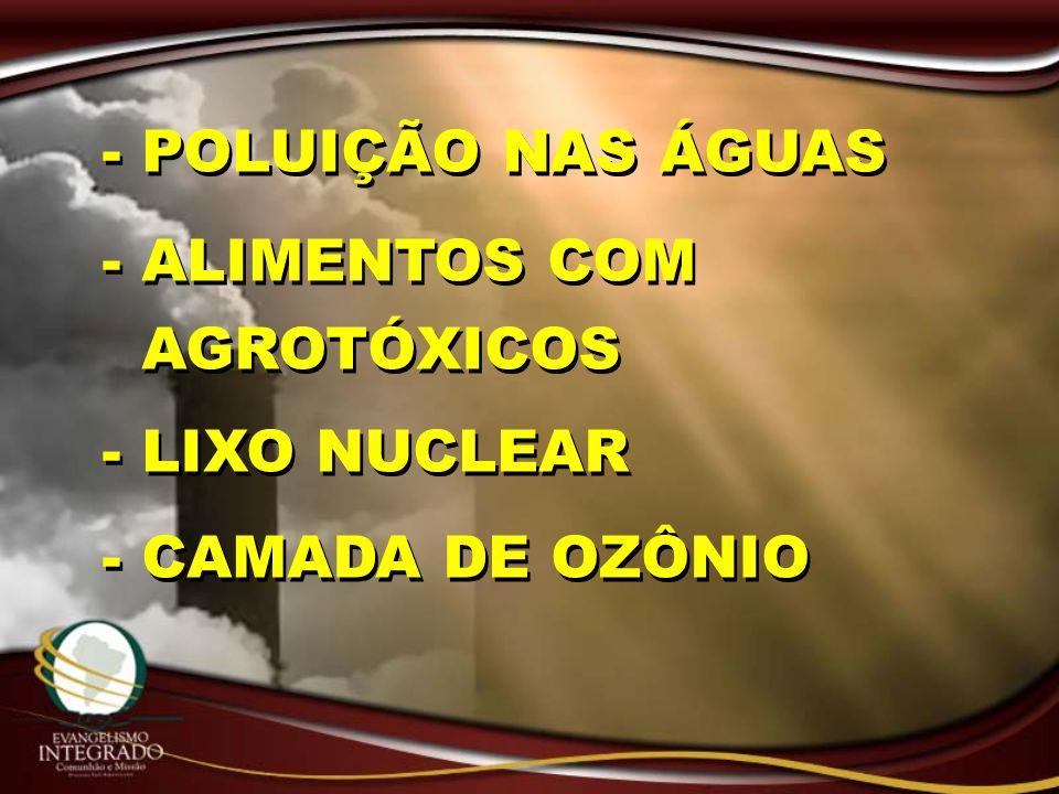 - POLUIÇÃO NAS ÁGUAS - ALIMENTOS COM AGROTÓXICOS - LIXO NUCLEAR - CAMADA DE OZÔNIO - POLUIÇÃO NAS ÁGUAS - ALIMENTOS COM AGROTÓXICOS - LIXO NUCLEAR - C