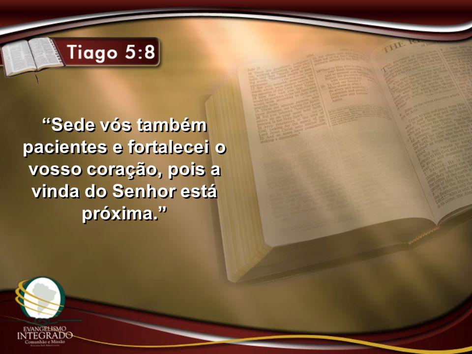 """""""Sede vós também pacientes e fortalecei o vosso coração, pois a vinda do Senhor está próxima."""""""