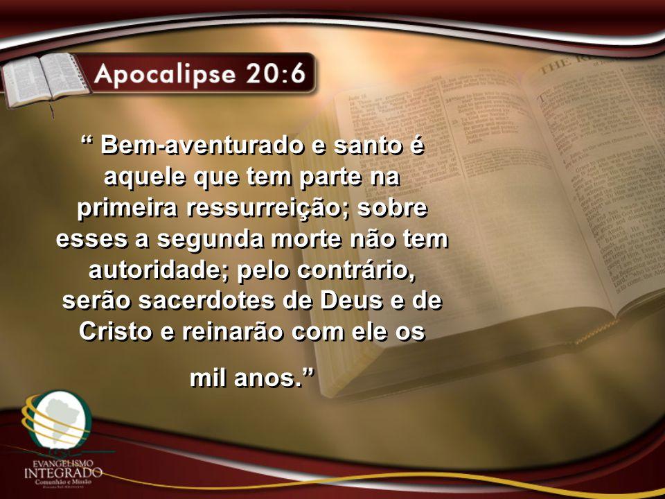 """"""" Bem-aventurado e santo é aquele que tem parte na primeira ressurreição; sobre esses a segunda morte não tem autoridade; pelo contrário, serão sacerd"""
