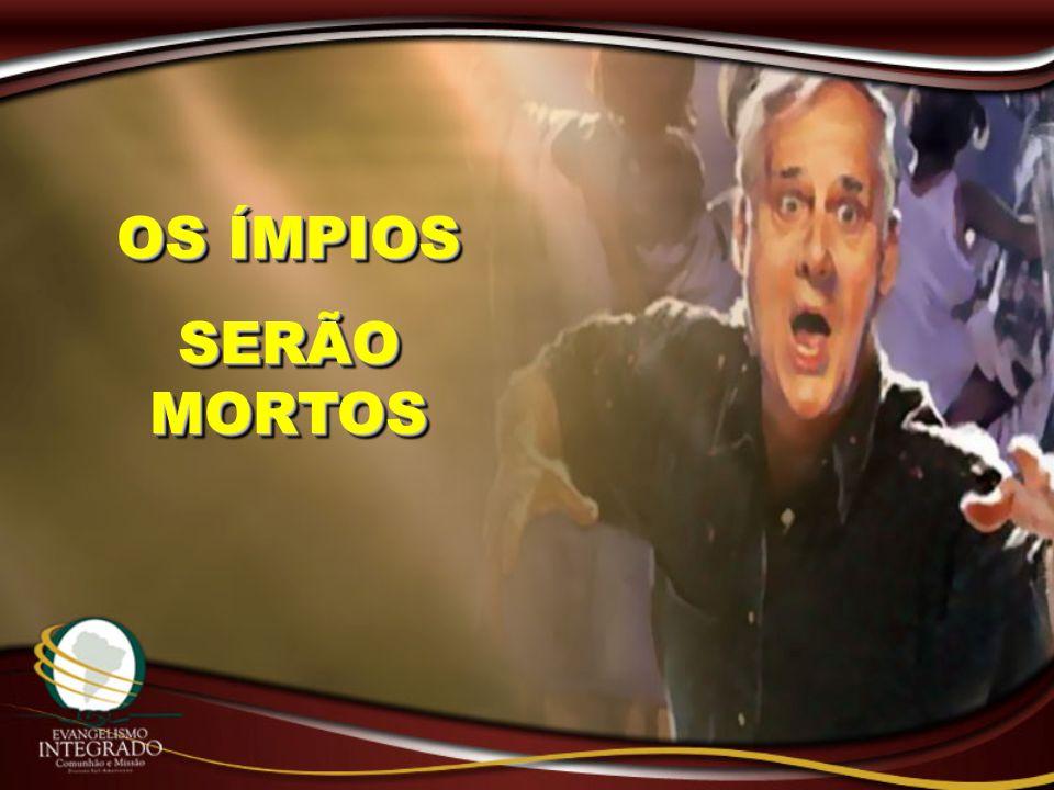 OS ÍMPIOS SERÃO MORTOS OS ÍMPIOS SERÃO MORTOS