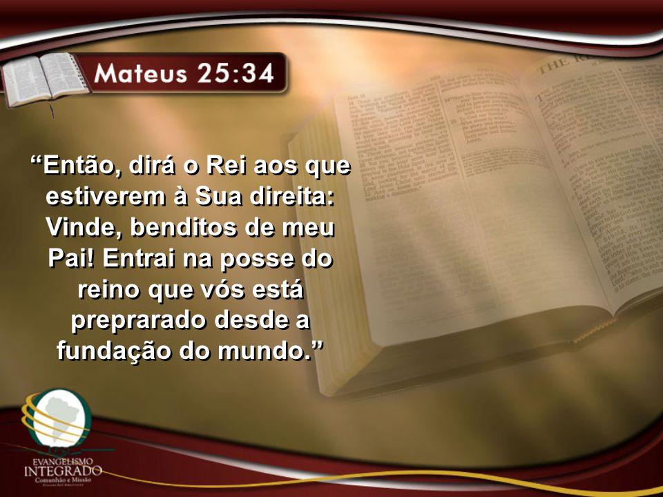 """""""Então, dirá o Rei aos que estiverem à Sua direita: Vinde, benditos de meu Pai! Entrai na posse do reino que vós está preprarado desde a fundação do m"""