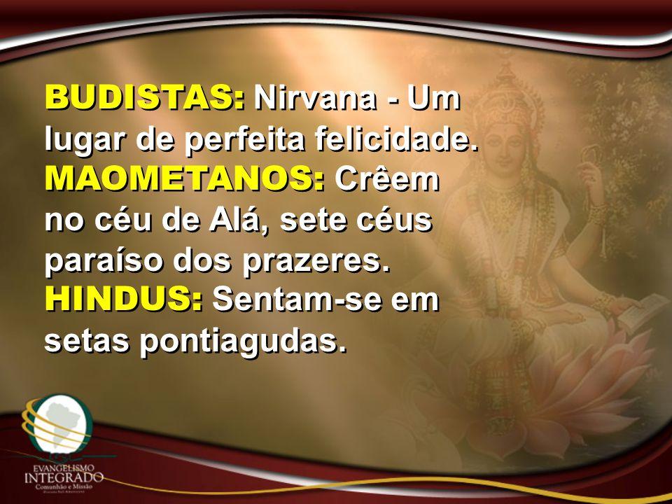 BUDISTAS: Nirvana - Um lugar de perfeita felicidade. MAOMETANOS: Crêem no céu de Alá, sete céus paraíso dos prazeres. HINDUS: Sentam-se em setas ponti