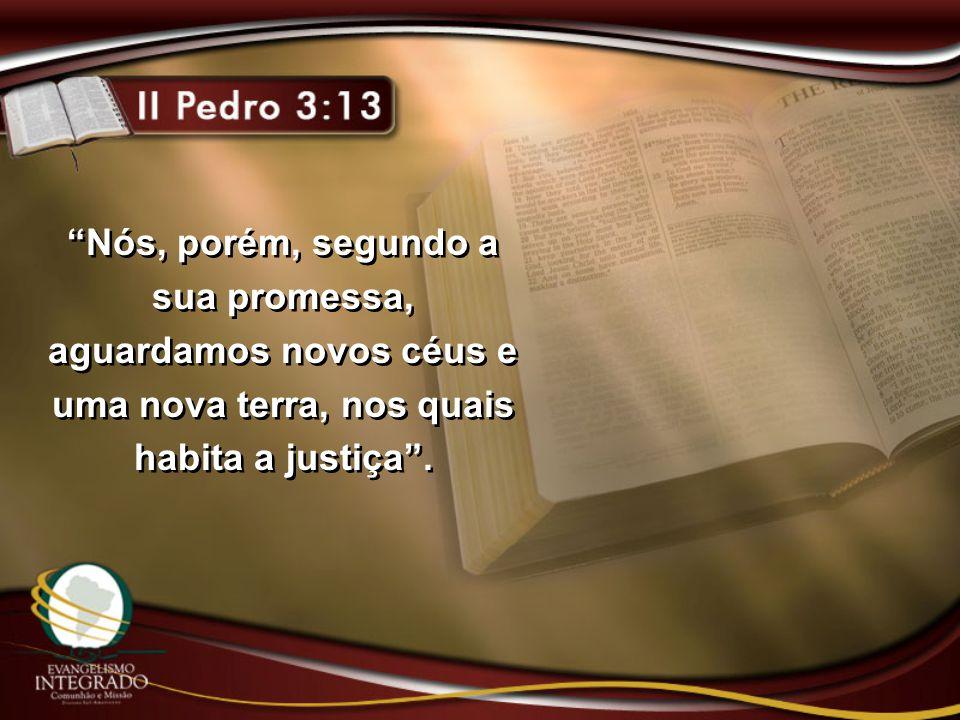 """""""Nós, porém, segundo a sua promessa, aguardamos novos céus e uma nova terra, nos quais habita a justiça""""."""