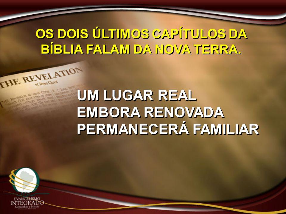 OS DOIS ÚLTIMOS CAPÍTULOS DA BÍBLIA FALAM DA NOVA TERRA. UM LUGAR REAL EMBORA RENOVADA PERMANECERÁ FAMILIAR