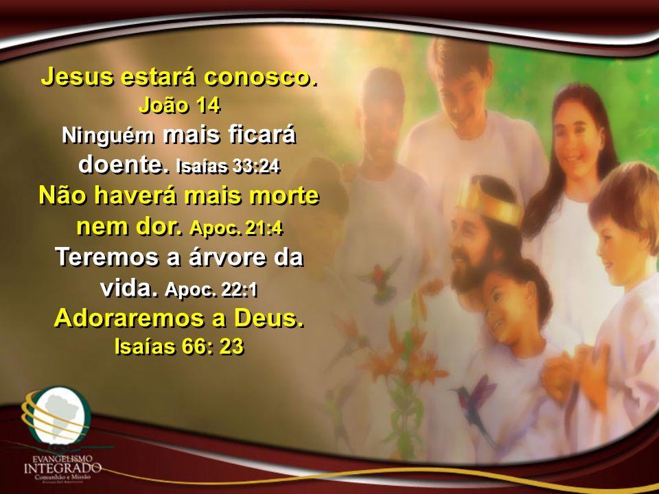 Jesus estará conosco. João 14 Ninguém mais ficará doente. Isaías 33:24 Não haverá mais morte nem dor. Apoc. 21:4 Teremos a árvore da vida. Apoc. 22:1