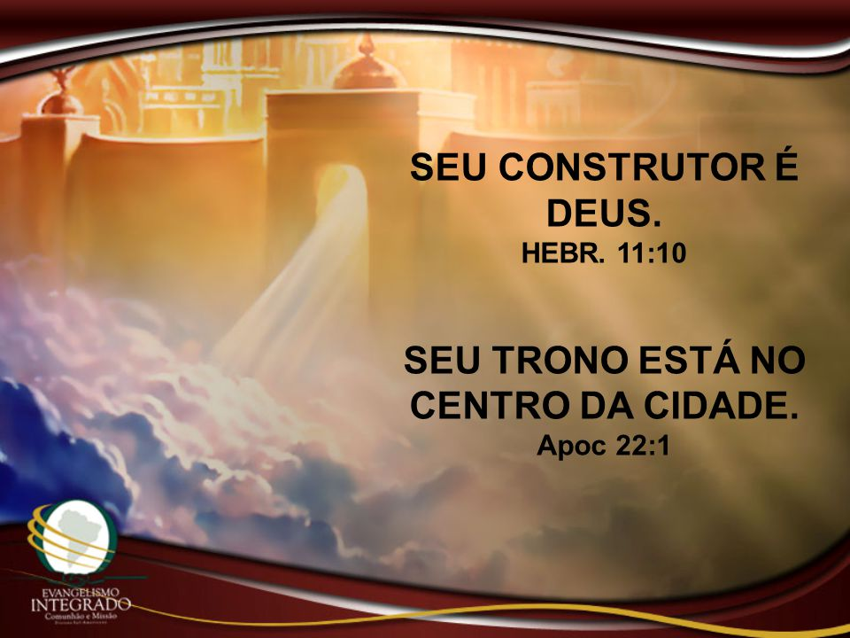 SEU CONSTRUTOR É DEUS. HEBR. 11:10 SEU TRONO ESTÁ NO CENTRO DA CIDADE. Apoc 22:1