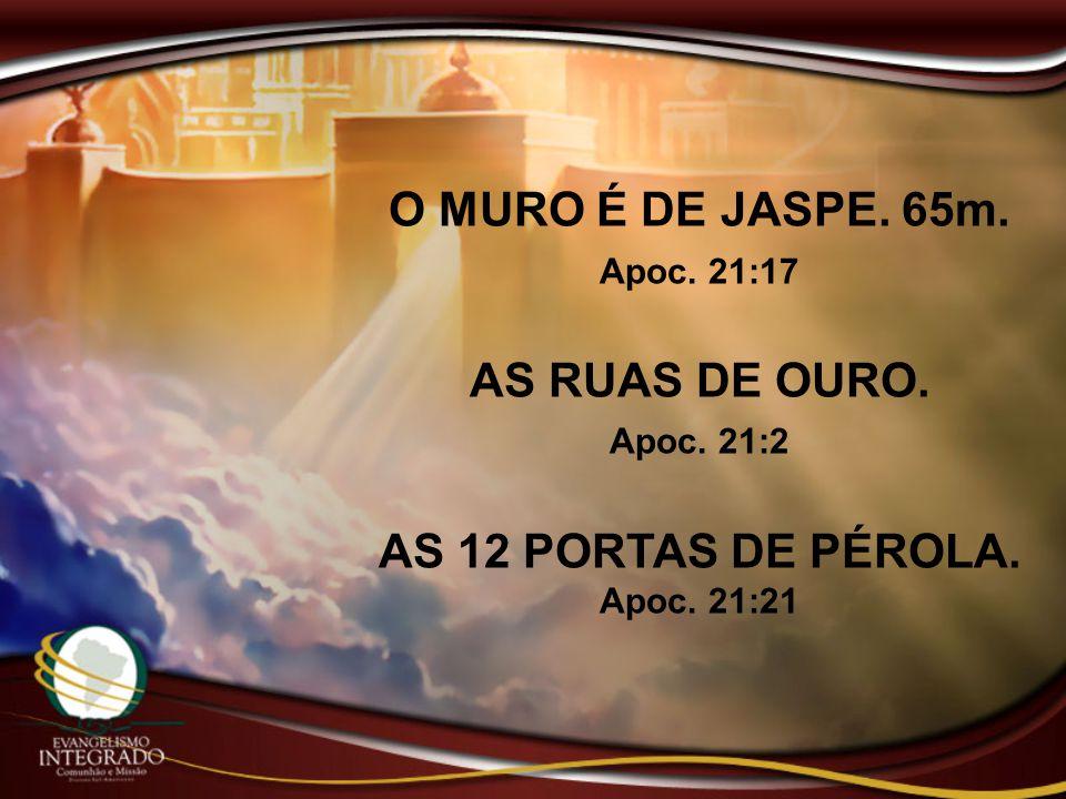 O MURO É DE JASPE. 65m. Apoc. 21:17 AS RUAS DE OURO. Apoc. 21:2 AS 12 PORTAS DE PÉROLA. Apoc. 21:21