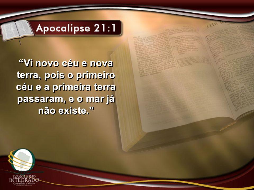 """""""Vi novo céu e nova terra, pois o primeiro céu e a primeira terra passaram, e o mar já não existe."""""""