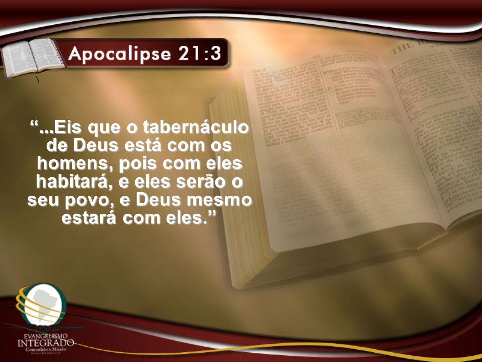 """""""...Eis que o tabernáculo de Deus está com os homens, pois com eles habitará, e eles serão o seu povo, e Deus mesmo estará com eles."""""""
