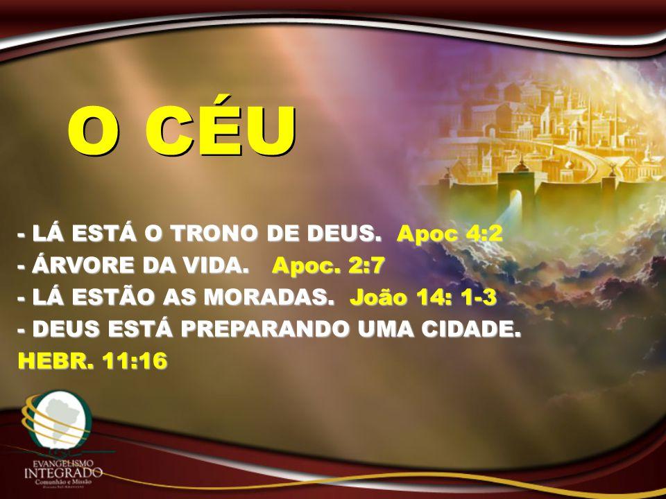 - LÁ ESTÁ O TRONO DE DEUS. Apoc 4:2 - ÁRVORE DA VIDA. Apoc. 2:7 - LÁ ESTÃO AS MORADAS. João 14: 1-3 - DEUS ESTÁ PREPARANDO UMA CIDADE. HEBR. 11:16 O C