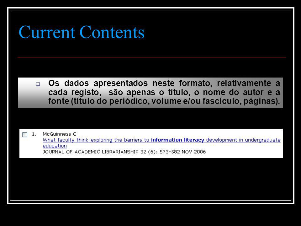 Current Contents  Os dados apresentados neste formato, relativamente a cada registo, são apenas o título, o nome do autor e a fonte (título do periódico, volume e/ou fascículo, páginas).