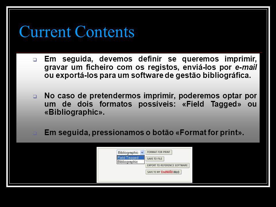 Current Contents  Em seguida, devemos definir se queremos imprimir, gravar um ficheiro com os registos, enviá-los por e-mail ou exportá-los para um software de gestão bibliográfica.