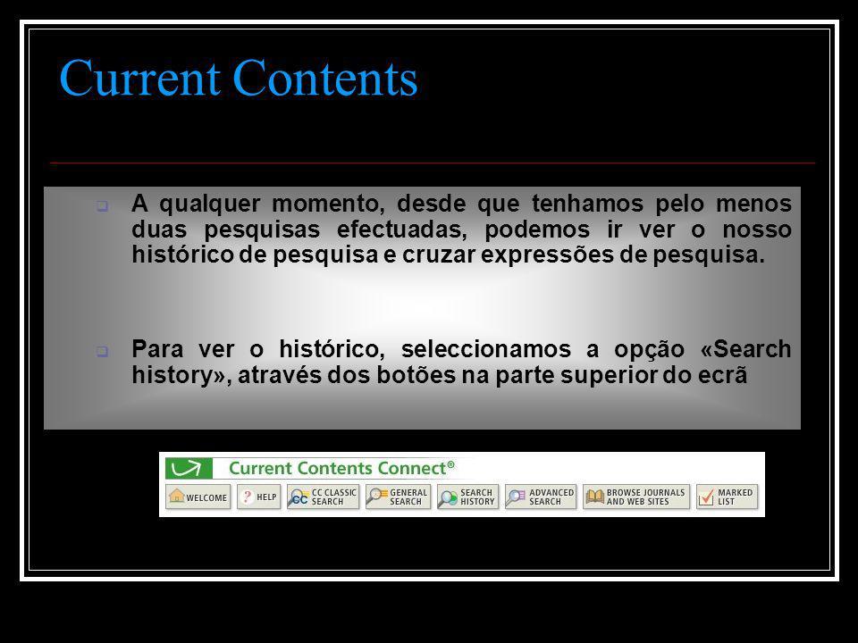 Current Contents  A qualquer momento, desde que tenhamos pelo menos duas pesquisas efectuadas, podemos ir ver o nosso histórico de pesquisa e cruzar expressões de pesquisa.