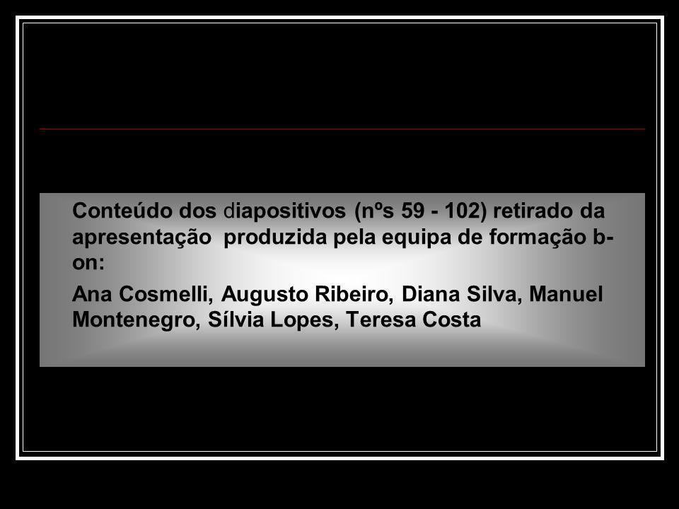 Conteúdo dos diapositivos (nºs 59 - 102) retirado da apresentação produzida pela equipa de formação b- on: Ana Cosmelli, Augusto Ribeiro, Diana Silva, Manuel Montenegro, Sílvia Lopes, Teresa Costa