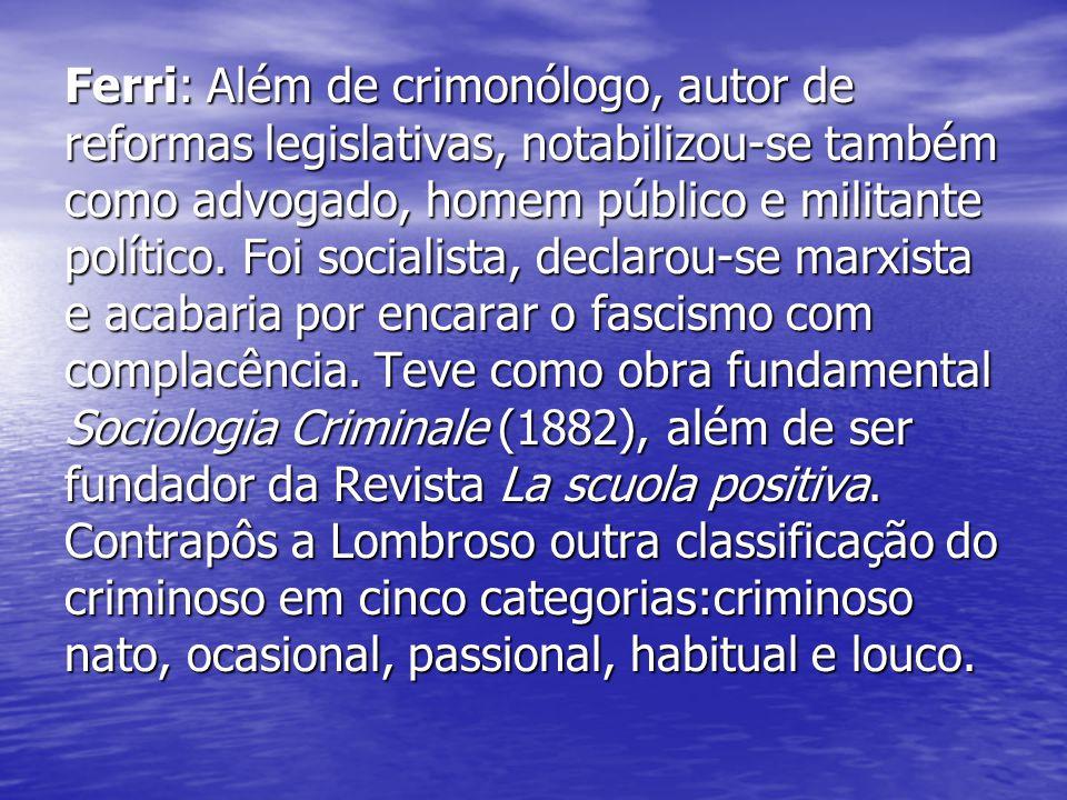 Ferri: Além de crimonólogo, autor de reformas legislativas, notabilizou-se também como advogado, homem público e militante político. Foi socialista, d