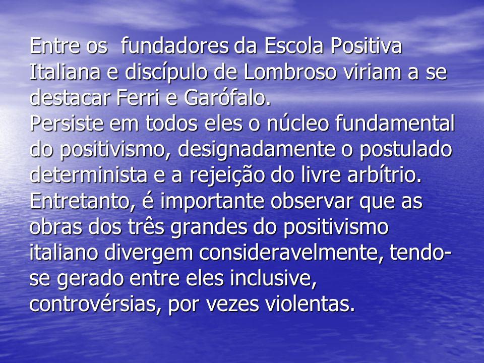 Entre os fundadores da Escola Positiva Italiana e discípulo de Lombroso viriam a se destacar Ferri e Garófalo. Persiste em todos eles o núcleo fundame