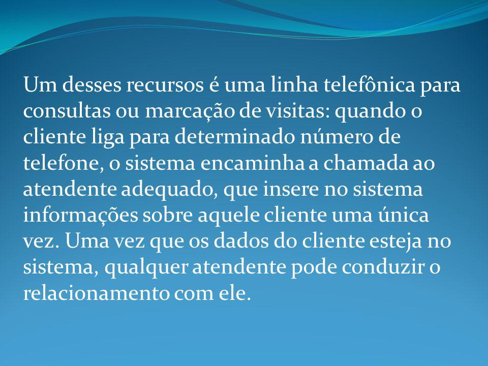 Um desses recursos é uma linha telefônica para consultas ou marcação de visitas: quando o cliente liga para determinado número de telefone, o sistema