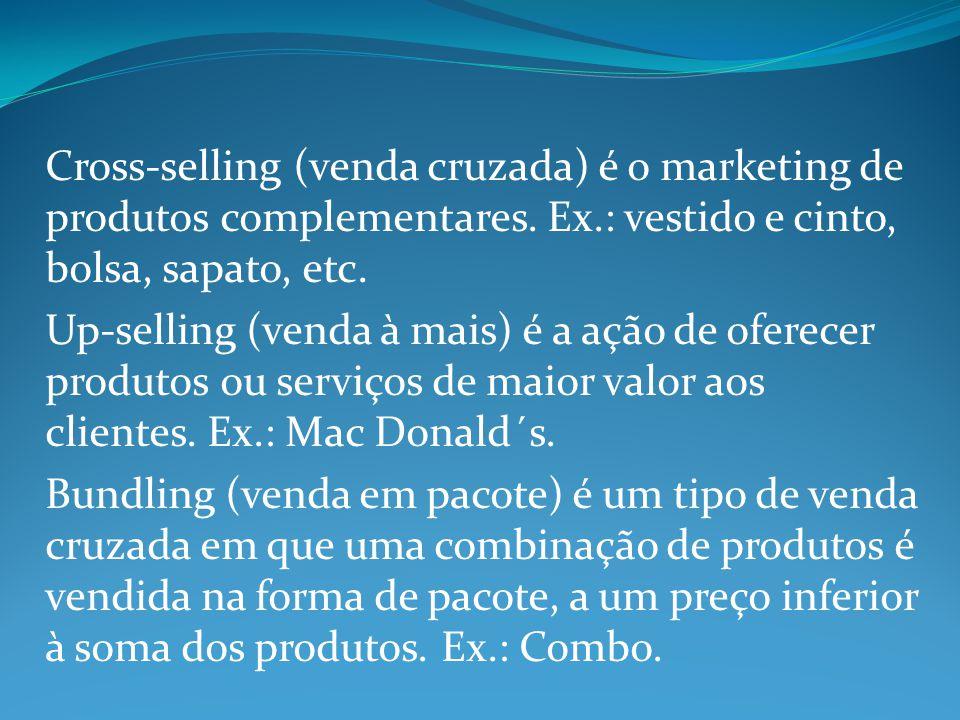 Cross-selling (venda cruzada) é o marketing de produtos complementares. Ex.: vestido e cinto, bolsa, sapato, etc. Up-selling (venda à mais) é a ação d