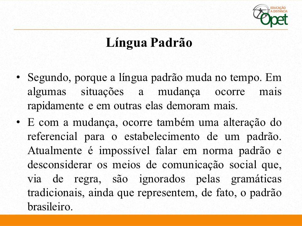Língua Padrão Segundo, porque a língua padrão muda no tempo. Em algumas situações a mudança ocorre mais rapidamente e em outras elas demoram mais. E c