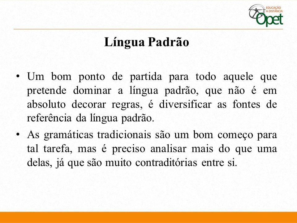 Língua Padrão Um bom ponto de partida para todo aquele que pretende dominar a língua padrão, que não é em absoluto decorar regras, é diversificar as f