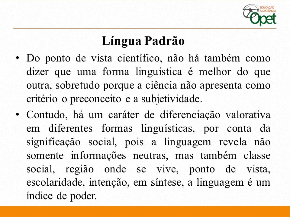 Língua Padrão Do ponto de vista científico, não há também como dizer que uma forma linguística é melhor do que outra, sobretudo porque a ciência não apresenta como critério o preconceito e a subjetividade.