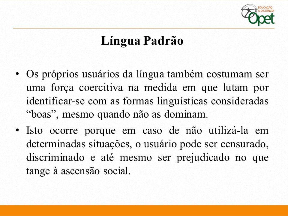 Língua Padrão Os próprios usuários da língua também costumam ser uma força coercitiva na medida em que lutam por identificar-se com as formas linguíst