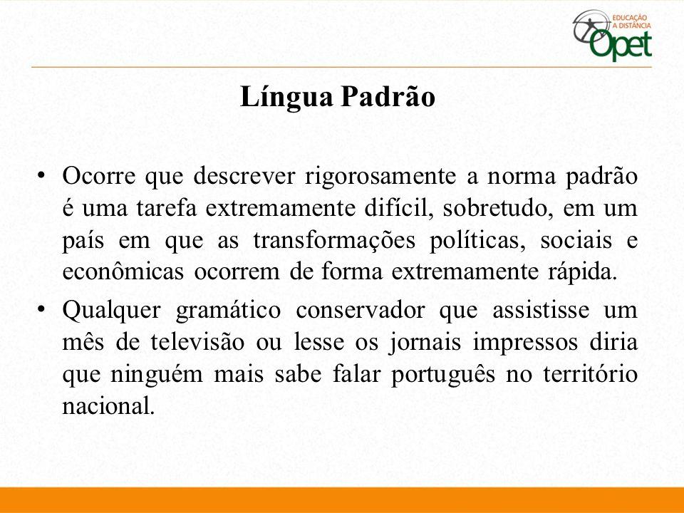Língua Padrão Ocorre que descrever rigorosamente a norma padrão é uma tarefa extremamente difícil, sobretudo, em um país em que as transformações polí