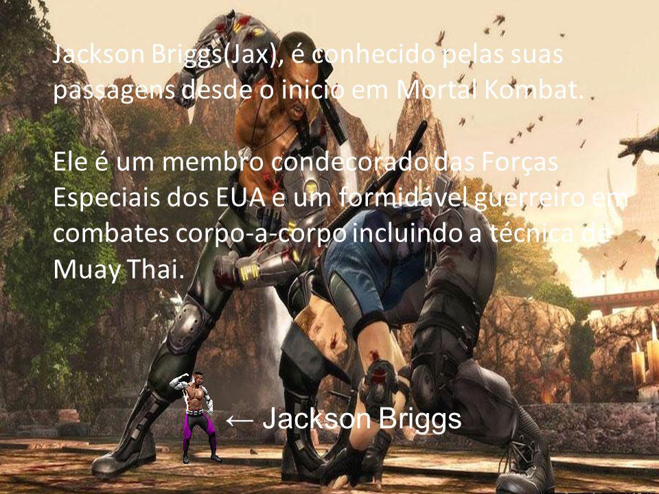 Jackson Briggs(Jax), é conhecido pelas suas passagens desde o inicio em Mortal Kombat. Ele é um membro condecorado das Forças Especiais dos EUA e um f