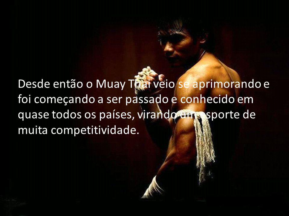 Desde então o Muay Thai veio se aprimorando e foi começando a ser passado e conhecido em quase todos os países, virando um esporte de muita competitiv