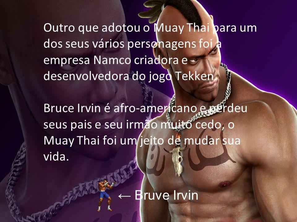 Outro que adotou o Muay Thai para um dos seus vários personagens foi a empresa Namco criadora e desenvolvedora do jogo Tekken. Bruce Irvin é afro-amer