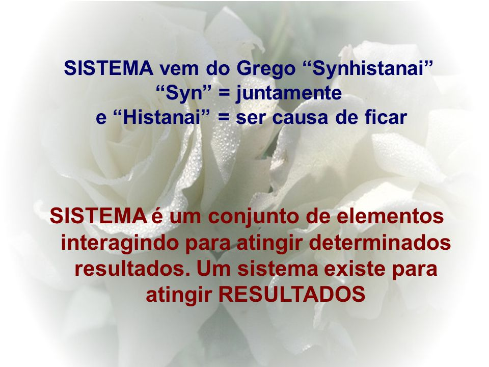 SISTEMA vem do Grego Synhistanai Syn = juntamente e Histanai = ser causa de ficar SISTEMA é um conjunto de elementos interagindo para atingir determinados resultados.