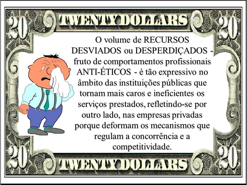 O volume de RECURSOS DESVIADOS ou DESPERDIÇADOS - fruto de comportamentos profissionais ANTI-ÉTICOS - é tão expressivo no âmbito das instituições públ