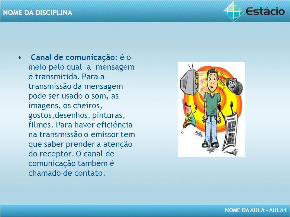 NOME DA AULA – AULA1 NOME DA DISCIPLINA Canal de comunicação: é o meio pelo qual a mensagem é transmitida. Para a transmissão da mensagem pode ser usa