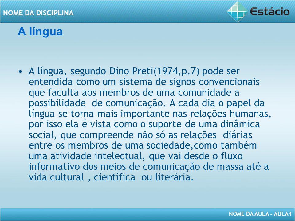 NOME DA AULA – AULA1 NOME DA DISCIPLINA A língua A língua, segundo Dino Preti(1974,p.7) pode ser entendida como um sistema de signos convencionais que