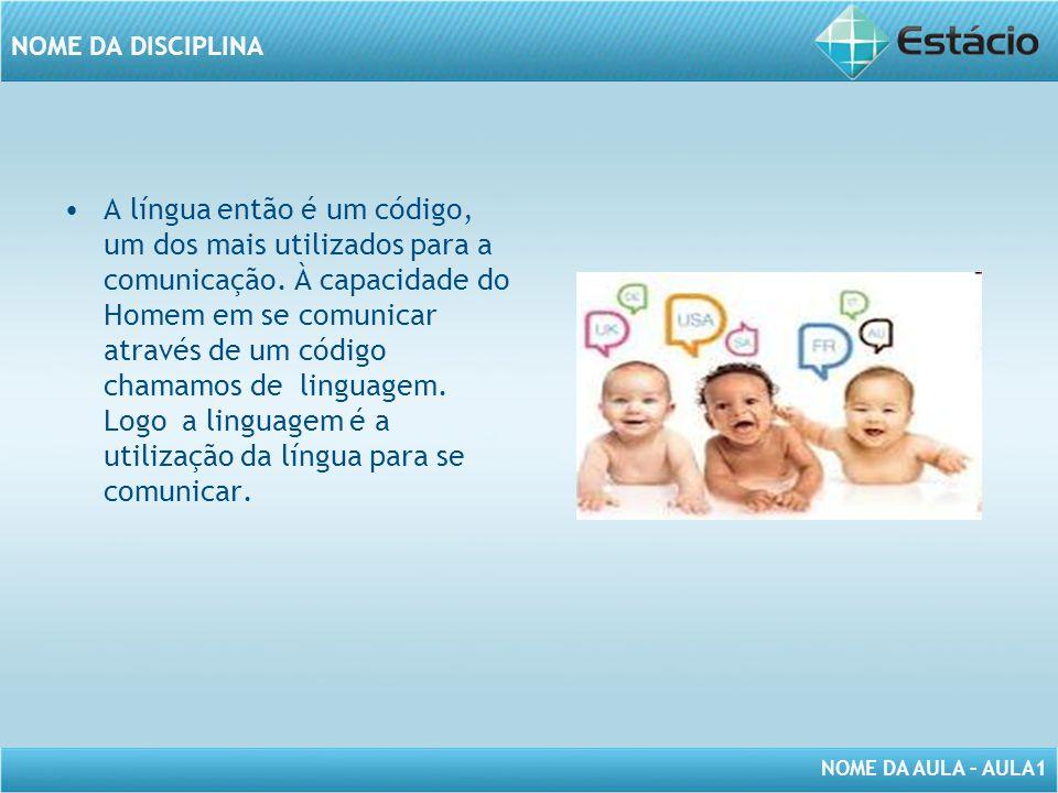 NOME DA AULA – AULA1 NOME DA DISCIPLINA A língua então é um código, um dos mais utilizados para a comunicação. À capacidade do Homem em se comunicar a