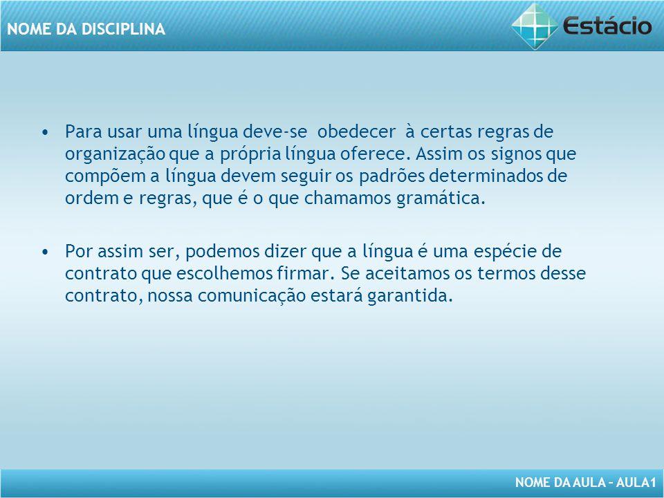 NOME DA AULA – AULA1 NOME DA DISCIPLINA Para usar uma língua deve-se obedecer à certas regras de organização que a própria língua oferece. Assim os si
